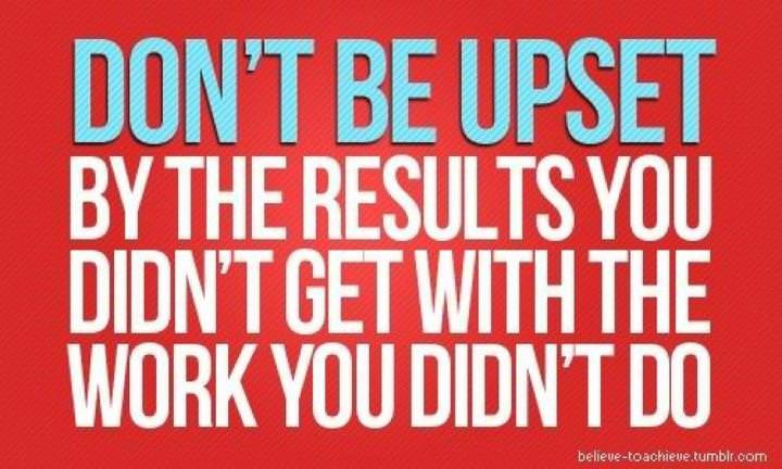Fuelism #321: Fuelisms : Don't be upset by the results you didn't get with the work you didn't do.