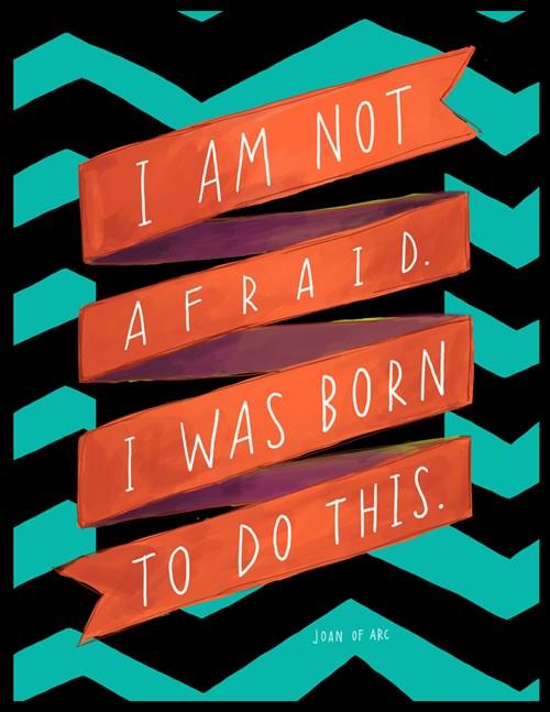 Fuelism #652: Fuelisms : I am not afraid. I was born to do this.
