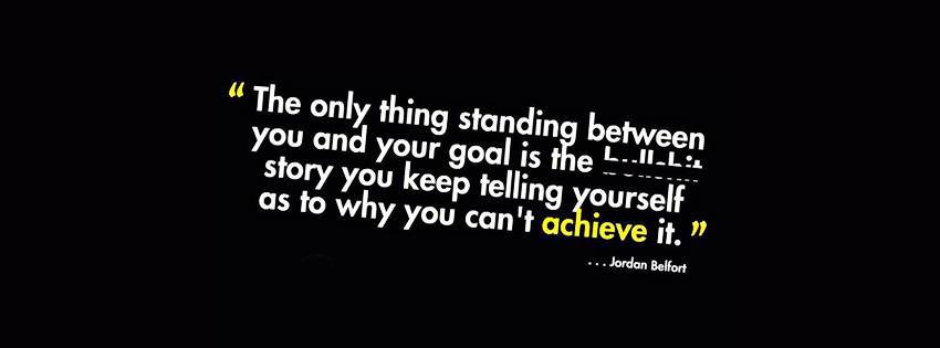 Fuelism #1157: The only thing standing between you and your goal is the -------- story you keep telling yourself as to why you can't achieve it. - Jordan Belfort