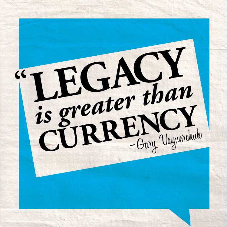 Fuelism #1763: Legacy is greater than currency.Gary Vaynerchuk: Legacy is greater than currency.