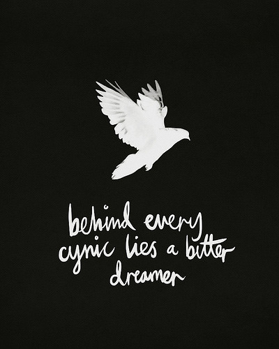 Fuelism #1767: Behind every cynic lies a bitter dreamer.: Behind every cynic lies a bitter dreamer.