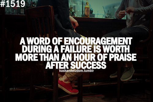 Fuelism #1769: A word of encouragement during a failure is worth more than an hour of praise after success.: A word of encouragement during a failure is worth more than an hour of praise after success.