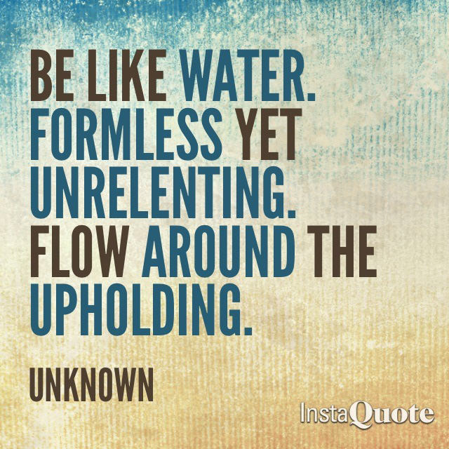 Fuelism #1770: Be like water. Formless yet unrelenting. Flow around the upholding.: Be like water. Formless yet unrelenting. Flow around the upholding.