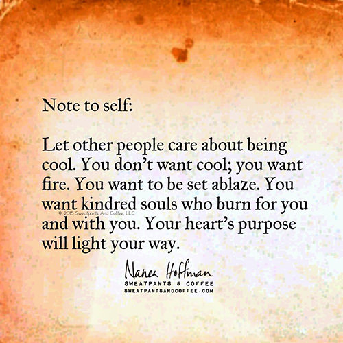 Dream Chasing #334: Let other people care about being cool. You don\'t want cool; you want fire. You want to be set ablaze. You want kindred souls who burn for you and with you. Your heart\'s purpose will light your way.Nanea Hoffman: Let other people care about being cool. You don't want cool; you want fire. You want to be set ablaze. You want kindred souls who burn for you and with you. Your heart's purpose will light your way.