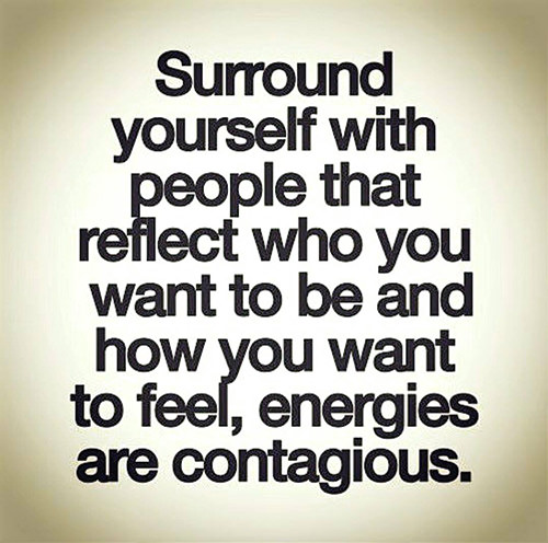 Dream Chasing #336: Surround yourself with people that reflect who you want to be and how you want to feel, energies are contagious.: Surround yourself with people that reflect who you want to be and how you want to feel, energies are contagious.
