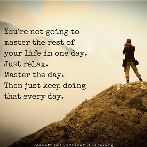Dream Chasing #339: You\'re not going to master the rest of your life in one day. Just relax. Master the day. Then just keep doing that every day.fb: You're not going to master the rest of your life in one day. Just relax. Master the day. Then just keep doing that every day.