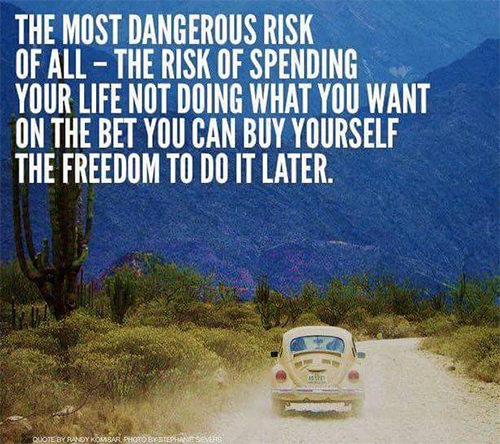Dream Chasing #340: The most dangerous risk of all - the risk of spending your life not doing what you want on the bet you can buy yourself the freedom to do it later.fb: The most dangerous risk of all - the risk of spending your life not doing what you want on the bet you can buy yourself the freedom to do it later.