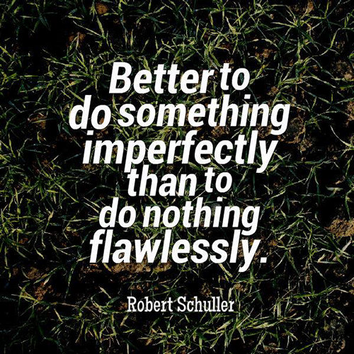"Image result for ""Better to do something imperfectly, than to do nothing flawlessly"""
