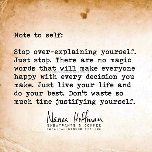 Stop Trying To Make Everyone Happy Quotes: Great Advice #392: Stop Over-explaining Yourself. Just