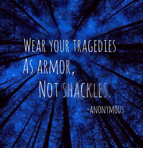 Great Advice #411: Wear your tragedies as armor, not shackles.: Wear your tragedies as armor, not shackles.