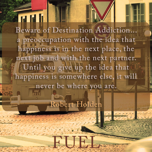 : Beware of Destination Addiction… a preoccupation with the idea that happiness is in the next place, the next job and with the next partner. Until you give up the idea that happiness is somewhere else, it will never be where you are.
