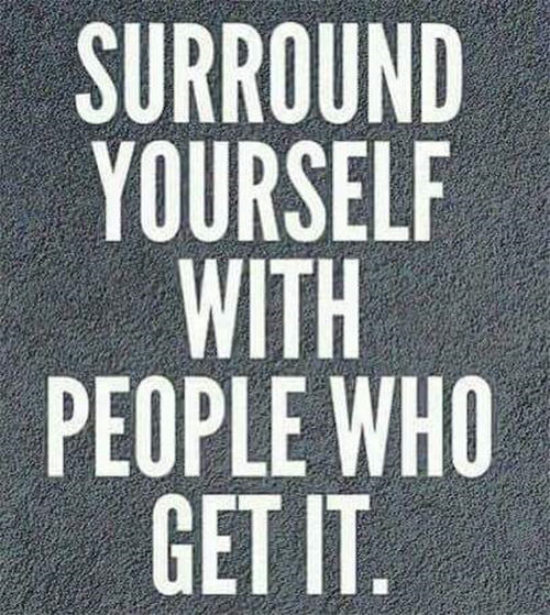 Great Advice #416: Surround yourself with people who get it.fb: Surround yourself with people who get it.