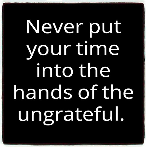 Great Advice #419: Never put your time into the hands of the ungrateful.: Never put your time into the hands of the ungrateful.