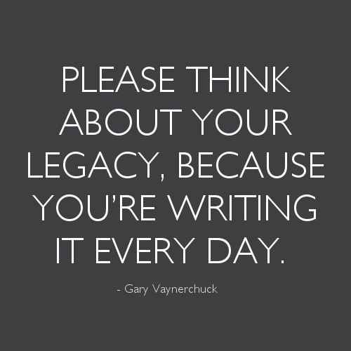 Great Advice #420: Please think about your legacy, because you\'re writing it every day.Gary Vaynerchuck: Please think about your legacy, because you're writing it every day.