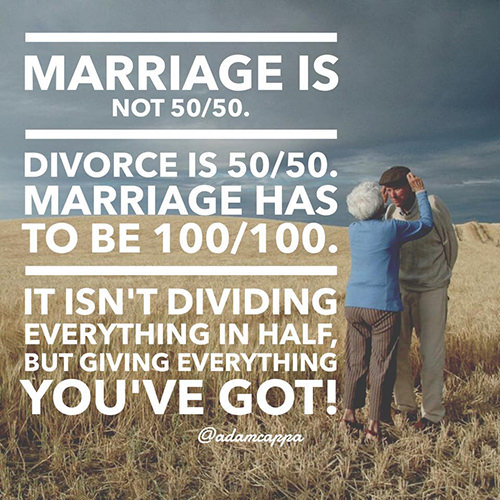 Love #213: Marriage is not 50-50. Divorce is 50-50. Marriage has to be 100-100. It isn\'t dividing everything in half, but giving everything you\'ve got.fb: Marriage is not 50-50. Divorce is 50-50. Marriage has to be 100-100. It isn't dividing everything in half, but giving everything you've got.